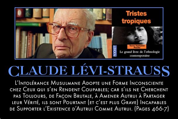 Claude Lévi-strauss - l'intolérance musulmane adopte une forme inconsciente chez ceux qui s'en rendent coupables ; car s'ils ne cherchent pas toujours, de façon brutale, à amener autrui à partager leur vérité, ils sont pourtant (et c'est plus grave) incapables de supporter l'existence d'autrui comme autrui.